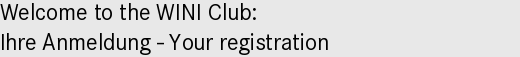 Welcome to the WINI Club: |Ihre Anmeldung - Your registration